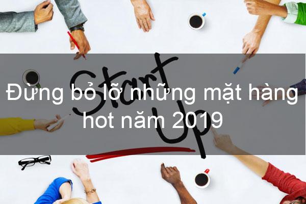 Đừng bỏ lỡ những mặt hàng hot năm 2019